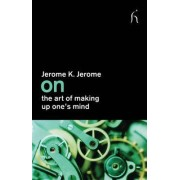 On the Art of Making Up One's Mind by Jerome Jerome