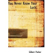 You Never Know Your Luck; by Gilbert Parker
