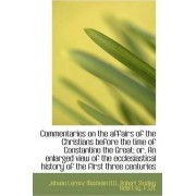 Commentaries on the Affairs of the Christians Before the Time of Constantine the Great; Or, an Enlar by Johann Lorenz Mosheim