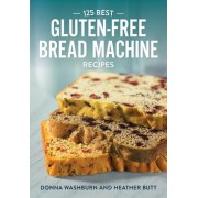 125 Best Gluten-free Bread Machine Recipes by Donna Washburn
