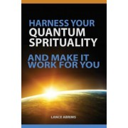 Harness Your Quantum Spirituality and Make It Work for You by Lance Abrims