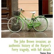 The John Brown Invasion; An Authentic History of the Harper's Ferry Tragedy, with Full Details by Thomas Drew