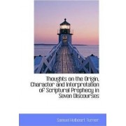 Thoughts on the Origin, Character and Interpretation of Scriptural Prophecy in Seven Discourses by Samuel Hulbeart Turner