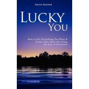 Lucky You - How to Get Everything You Want and Create Your Ideal Life Using the Law of Attraction by David Hooper