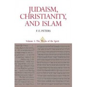 Judaism, Christianity, and Islam: Works of the Spirit v. 3 by Mr. F. E. Peters