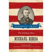 Ulysses S. Grant: The Unlikely Hero by Michael Korda