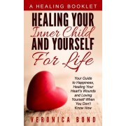 Healing Your Inner Child and Yourself for Life: Your Guide to Happiness, Healing Your Heart's Wounds and Loving Yourself When You Don't Know How