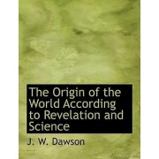 The Origin of the World According to Revelation and Science by J W Dawson
