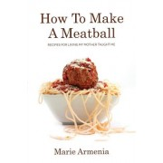 How to Make a Meatball: Recipes for Living My Mother Taught Me