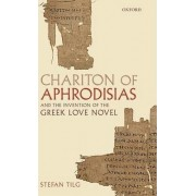 Chariton of Aphrodisias and the Invention of the Greek Love Novel by Stefan Tilg