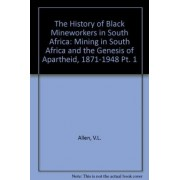 The History of Black Mineworkers in South Africa: Mining in South Africa and the Genesis of Apartheid, 1871-1948 Pt. 1 by V.L. Allen