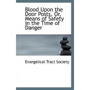Blood Upon the Door Posts or Means of Safety in the Time of Danger by Evangelical Tract Society