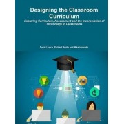 Designing the Classroom Curriculum Exploring Curriculum, Assessment and the Incorporation of Technology in Classrooms by David Lynch