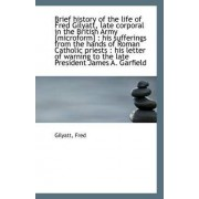 Brief History of the Life of Fred Gilyatt, Late Corporal in the British Army [Microform] by Gilyatt Fred