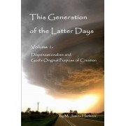 This Generation of the Latter Days, Volume I Dispensationalism and God's Original Purpose of Creation by M James Herbers