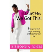Trust Me, We Got This!: 9 Steps to Beat Single Parenting and Redefine Your Life