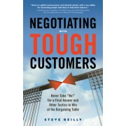"Negotiating with Tough Customers: Never Take ""No!"" for a Final Answer and Other Tactics to Win at the Bargaining Table"