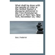 What Shall Be Done with the People of Color in the United States? a Discourse Delivered in the First by Starr Frederick