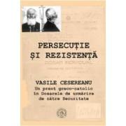Persecutie si rezistenta Vasile Cesereanu