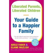 Liberated Parents, Liberated Children by A. Faber