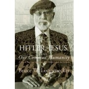 Hitler, Jesus, and Our Common Humanity by Professor of Early Christianity and W W Melton Chair of Religion Bruce W Longenecker