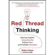 Red Thread Thinking: Weaving Together Connections for Brilliant Ideas and Profitable Innovation by Debra Kaye