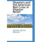 Disasters and the American Red Cross in Disaster Relief by Janney Byron Deacon