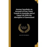 Among Cannibals; An Account of Four Years' Travels in Australia and of Camp Life with the Aborigines of Queensland by Carl 1851-1922 Lumholtz