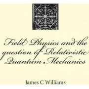 Field Physics and the Question of Relativistic Quantum Mechanics by James C Williams