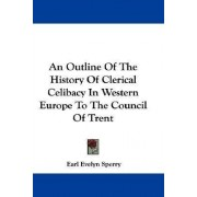 An Outline of the History of Clerical Celibacy in Western Europe to the Council of Trent by Earl Evelyn Sperry