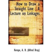 How to Draw a Straight Line by Kempe A B (Alfred Bray)