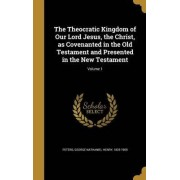 The Theocratic Kingdom of Our Lord Jesus, the Christ, as Covenanted in the Old Testament and Presented in the New Testament; Volume 1 by George Nathaniel Henry 1825-190 Peters