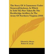 The Story of a Cannoneer Under Stonewall Jackson, in Which Is Told the Part Taken by the Rockbridge Artillery in the Army of Northern Virginia (1910) by Edward A Moore