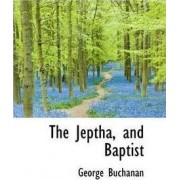 The Jeptha, and Baptist by George Buchanan
