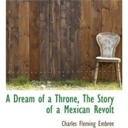 A Dream of a Throne, the Story of a Mexican Revolt by Charles Fleming Embree