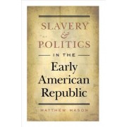 Slavery and Politics in the Early American Republic by Matthew Mason