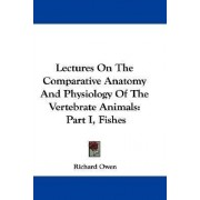 Lectures on the Comparative Anatomy and Physiology of the Vertebrate Animals by Dr Richard Owen
