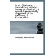 Is Mr. Gladstone Inconsistent with His Former Profession? by Woodgate Henry Arthur