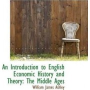 An Introduction to English Economic History and Theory by William James Ashley