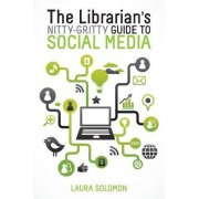 The Librarian's Nitty-Gritty Guide to Social Media by Laura Solomon