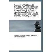 Speech of William H. Seward, on the Claims of American Merchants for Indemnities for French Spoliati by Seward William Henry