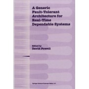 A Generic Fault-tolerant Architecture for Real-time Dependable Systems by David Powell