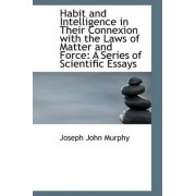 Habit and Intelligence in Their Connexion with the Laws of Matter and Force by Joseph John Murphy