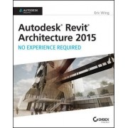 Autodesk Revit Architecture 2015: No Experience Required by Eric Wing