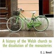 A History of the Welsh Church to the Dissolution of the Monasteries by E J Newell