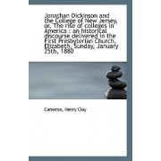 Jonathan Dickinson and the College of New Jersey, Or, the Rise of Colleges in America by Cameron Henry Clay