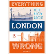 Everything You Know about London Is Wrong