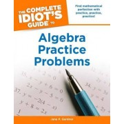 The Complete Idiot's Guide to Algebra Practice Problems by Jane Gardner