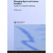 Managing Sport and Leisure Facilities by Philip Sayers