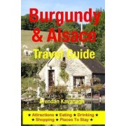 Burgundy & Alsace Travel Guide - Attractions, Eating, Drinking, Shopping & Places to Stay by Brendan Kavanagh